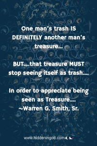 One man's trash IS DEFINITELY another man's treasure... BUT....that treasure MUST stop seeing itself as trash.... In order to appreciate being seen as Treasure.... ~Warren G. Smith, Sr.