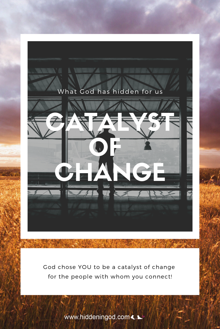 God chose YOU to be a catalyst of change for the people with whom you connect